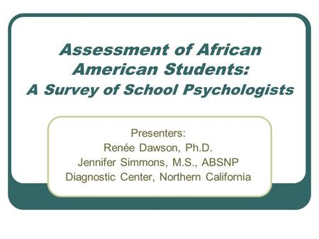 Assessment of African American Students: A Survey of School Psychologists Presenters: Renée Dawson, Ph.D. Jennifer Simmons, M.S., ABSNP Diagnostic Center,