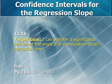 Confidence Intervals for the Regression Slope 12.1b Target Goal: I can perform a significance test about the slope β of a population (true) regression.