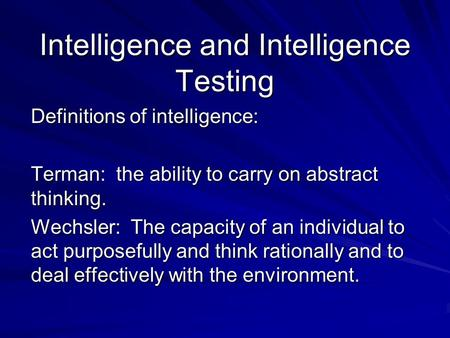 Intelligence and Intelligence Testing Definitions of intelligence: Terman: the ability to carry on abstract thinking. Wechsler: The capacity of an individual.
