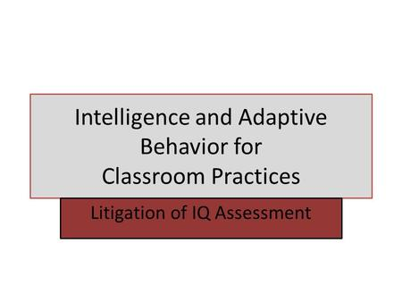 Intelligence and Adaptive Behavior for Classroom Practices Litigation of IQ Assessment.