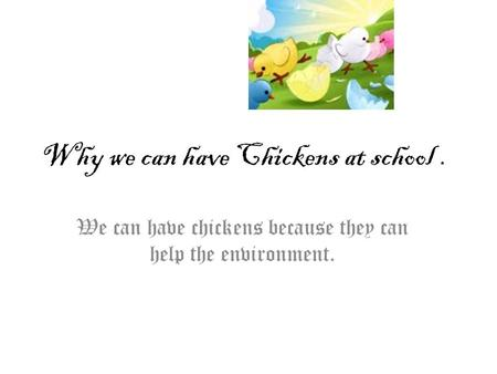 Why we can have Chickens at school. We can have chickens because they can help the environment.