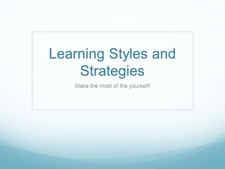 Learning Styles and Strategies Make the most of the yourself!