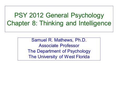 PSY 2012 General Psychology Chapter 8: Thinking and Intelligence Samuel R. Mathews, Ph.D. Associate Professor The Department of Psychology The University.