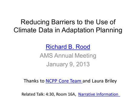 Reducing Barriers to the Use of Climate Data in Adaptation Planning Richard B. Rood AMS Annual Meeting January 9, 2013 Thanks to NCPP Core Team and Laura.
