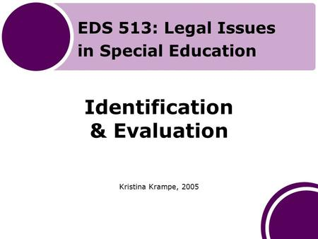 Identification & Evaluation Kristina Krampe, 2005 EDS 513: Legal Issues in Special Education.