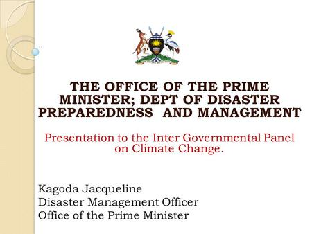 THE OFFICE OF THE PRIME MINISTER; DEPT OF DISASTER PREPAREDNESS AND MANAGEMENT Presentation to the Inter Governmental Panel on Climate Change. Kagoda Jacqueline.
