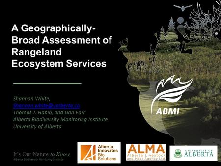 It's Our Nature to Know Alberta Biodiversity Monitoring Institute A Geographically- Broad Assessment of Rangeland Ecosystem Services Shannon White,