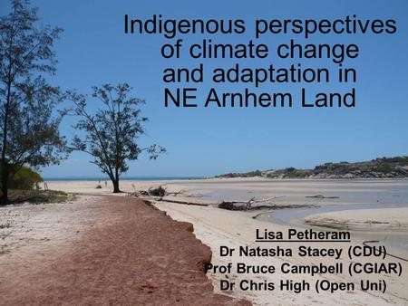 Indigenous perspectives of climate change and adaptation in NE Arnhem Land Lisa Petheram Dr Natasha Stacey (CDU) Prof Bruce Campbell (CGIAR) Dr Chris High.