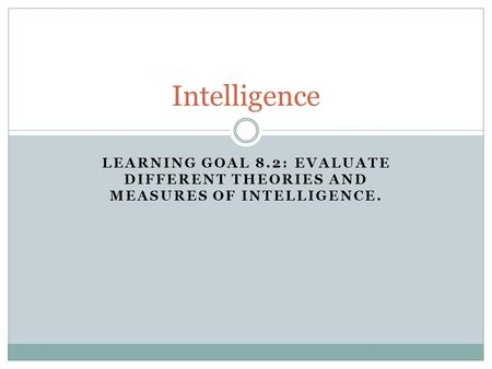 LEARNING GOAL 8.2: EVALUATE DIFFERENT THEORIES AND MEASURES OF INTELLIGENCE. Intelligence.