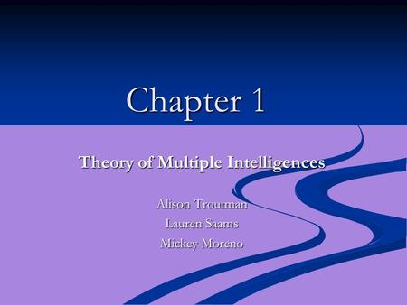 Chapter 1 Theory of Multiple Intelligences Alison Troutman Lauren Saams Mickey Moreno.