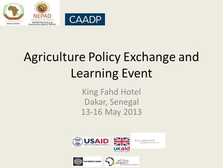 Agriculture Policy Exchange and Learning Event King Fahd Hotel Dakar, Senegal 13-16 May 2013.