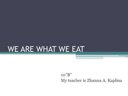 WE ARE WHAT WE EAT 10''B'' My teacher is Zhanna A. Kaplina.