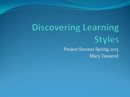 Project Success Spring 2013 Mary Tausend. What is a learning style? Learning style is an individuals natural way of processing information in a learning.