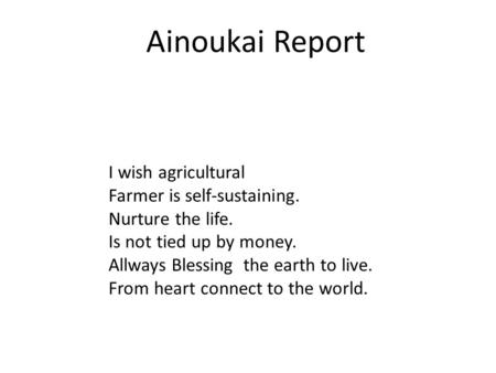 Ainoukai Report I wish agricultural Farmer is self-sustaining. Nurture the life. Is not tied up by money. Allways Blessing the earth to live. From heart.