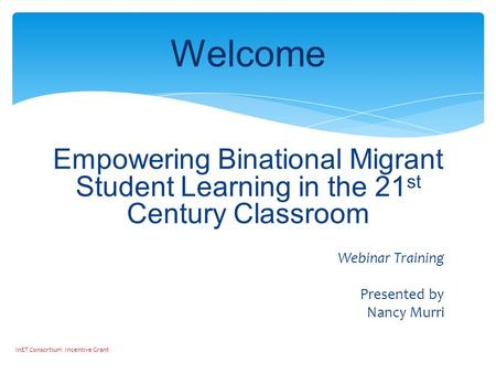 Empowering Binational Migrant Student Learning in the 21 st Century Classroom Webinar Training Presented by Nancy Murri Welcome InET Consortium Incentive.