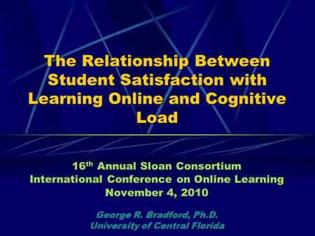 The Relationship Between Student Satisfaction with Learning Online and Cognitive Load 16 th Annual Sloan Consortium International Conference on Online.