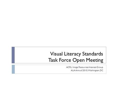 Visual Literacy Standards Task Force Open Meeting ACRL Image Resources Interest Group ALA Annual 2010, Washington, DC.