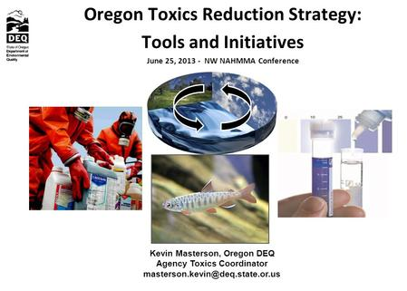 Oregon Toxics Reduction Strategy: Tools and Initiatives June 25, 2013 - NW NAHMMA Conference Kevin Masterson, Oregon DEQ Agency Toxics Coordinator
