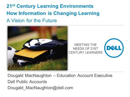 Dougald MacNaughton – Education Account Executive Dell Public Accounts 21 st Century Learning Environments How Information.