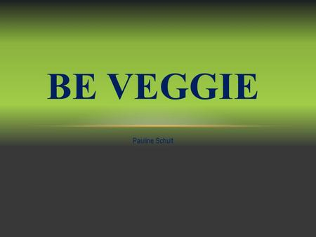 Pauline Schult BE VEGGIE. PROJECT ABOUT BEING A VEGETARIAN Start: September 15th, 2014 End: October 15th, 2014.