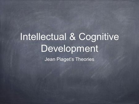 Intellectual & Cognitive Development Jean Piaget's Theories.