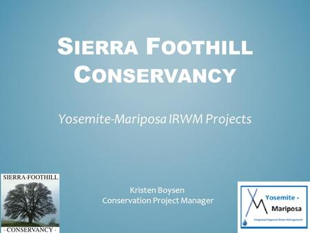 S IERRA F OOTHILL C ONSERVANCY Yosemite-Mariposa IRWM Projects Kristen Boysen Conservation Project Manager.