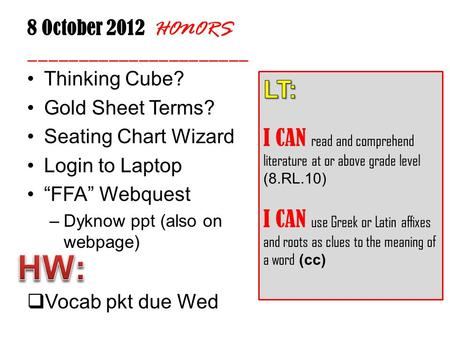 "8 October 2012 HONORS ______________________ Thinking Cube? Gold Sheet Terms? Seating Chart Wizard Login to Laptop ""FFA"" Webquest –Dyknow ppt (also on."