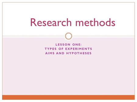 LESSON ONE: TYPES OF EXPERIMENTS AIMS AND HYPOTHESES Research methods.