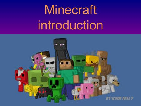 Minecraft introduction By Keir Jolly. How to play W = forward S = back D = right A = left.