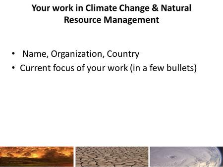 Your work in Climate Change & Natural Resource Management Name, Organization, Country Current focus of your work (in a few bullets)