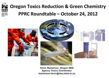Oregon Toxics Reduction & Green Chemistry PPRC Roundtable – October 24, 2012 Kevin Masterson, Oregon DEQ Agency Toxics Coordinator