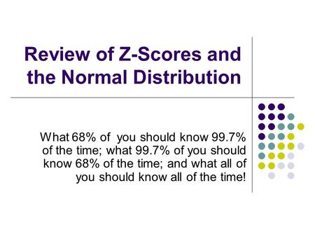 Review of Z-Scores and the Normal Distribution What 68% of you should know 99.7% of the time; what 99.7% of you should know 68% of the time; and what all.