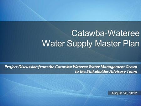 Catawba-Wateree Water Supply Master Plan Project Discussion from the Catawba-Wateree Water Management Group to the Stakeholder Advisory Team August 20,