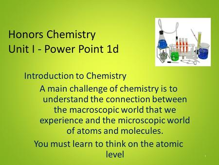 Honors Chemistry Unit I - Power Point 1d Introduction to Chemistry A main challenge of chemistry is to understand the connection between the macroscopic.