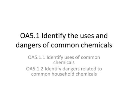 OA5.1 Identify the uses and dangers of common chemicals OA5.1.1 Identify uses of common chemicals OA5.1.2 Identify dangers related to common household.