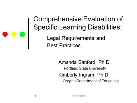 Sanford (2008) 1 Comprehensive Evaluation of Specific Learning Disabilities: Legal Requirements and Best Practices Amanda Sanford, Ph.D. Portland State.