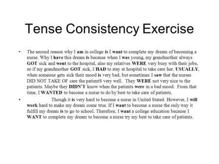 Tense Consistency Exercise The second reason why I am in college is I want to complete my dream of becoming a nurse. Why I have this dream is because when.