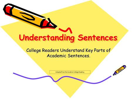 Understanding Sentences College Readers Understand Key Parts of Academic Sentences. Adapted from the Guide to College Reading.