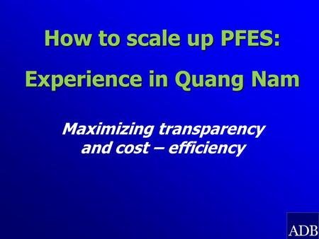 How to scale up PFES: Experience in Quang Nam Maximizing transparency and cost – efficiency.