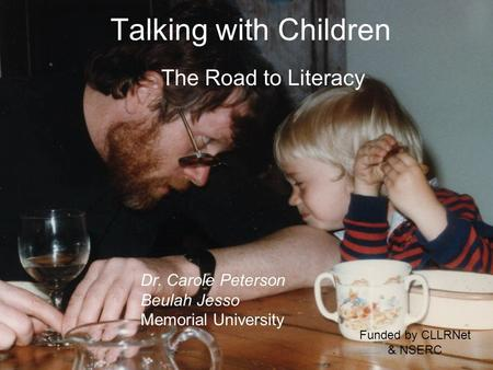 Talking with Children The Road to Literacy Dr. Carole Peterson Beulah Jesso Memorial University Funded by CLLRNet & NSERC.