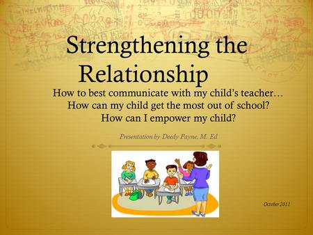 Strengthening the Relationship How to best communicate with my child's teacher… How can my child get the most out of school? How can I empower my child?