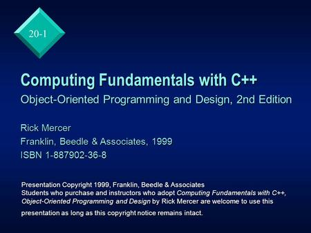 20-1 Computing Fundamentals with C++ Object-Oriented Programming and Design, 2nd Edition Rick Mercer Franklin, Beedle & Associates, 1999 ISBN 1-887902-36-8.
