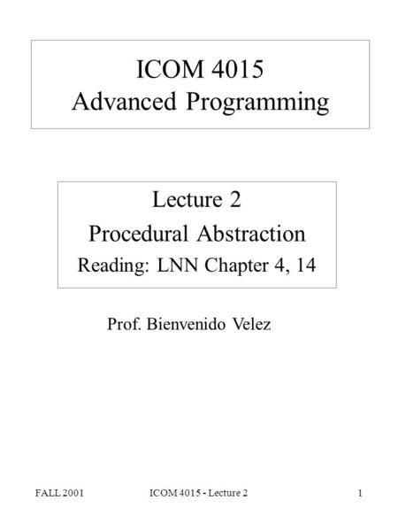 FALL 2001ICOM 4015 - Lecture 21 ICOM 4015 Advanced Programming Lecture 2 Procedural Abstraction Reading: LNN Chapter 4, 14 Prof. Bienvenido Velez.