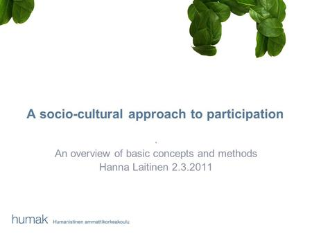 A socio-cultural approach to participation. An overview of basic concepts and methods Hanna Laitinen 2.3.2011.