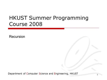 Department of Computer Science and Engineering, HKUST 1 HKUST Summer Programming Course 2008 Recursion.