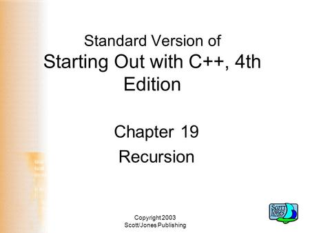 Copyright 2003 Scott/Jones Publishing Standard Version of Starting Out with C++, 4th Edition Chapter 19 Recursion.