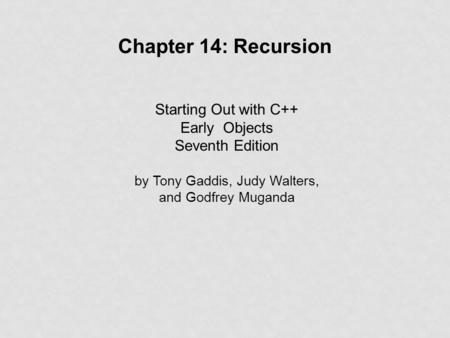 Starting Out with C++ Early Objects Seventh Edition by Tony Gaddis, Judy Walters, and Godfrey Muganda Chapter 14: Recursion.