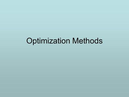 Optimization Methods. Decision making Examples: determining which ingredients and in what quantities to add to a mixture being made so that it will meet.