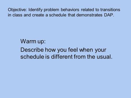 Objective: Identify problem behaviors related to transitions in class and create a schedule that demonstrates DAP. Warm up: Describe how you feel when.