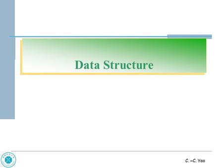 C. – C. Yao Data Structure. C. – C. Yao Chap 1 Basic Concepts.